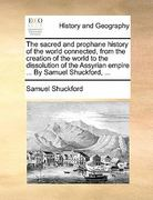 The Sacred and Prophane History of the World Connected, from the Creation of the World to the Dissolution of the Assyrian Empire by Samuel Shuckfo 0 9781170844076 1170844073