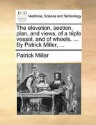 The Elevation, Section, Plan, and Views, of a Triple Vessel, and of Wheels by Patrick Miller 0 9781170891421 117089142X