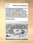 An Introduction to Geography, Astronomy, and Dialling Containing the Most Useful Elements of the Said Sciences, Adapted to the Meanest Capacity, by Th 0 9781171406051 1171406053