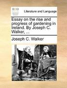 Essay on the Rise and Progress of Gardening in Ireland by Joseph C Walker 0 9781170885901 117088590X