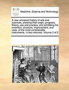 A New Universal History of Arts and Sciences, Shewing Their Origin, Progress, Theory, Use and Practice, and Exhibiting the Invention, Structure, Impro 0 9780699108898 0699108896