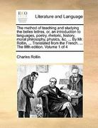The Method of Teaching and Studying the Belles Lettres, or, an Introduction to Languages, Poetry, Rhetoric, History, Moral Philosophy, Physics, and C 0 9781170831625 1170831621