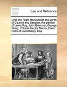Unto the Right Honourable the Lords of Council and Session, the Petition of Lewis Ray, John Bremner, George Greig, Colonel Hector Munro, David Ross Of 0 9780699151115 0699151112