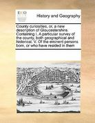 County Curiosities, or, a New Description of Gloucestershire Containing I a Particular Survey of the County, Both Geographical and Historical V O 0 9780699169295 0699169291