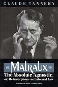 Malraux, the Absolute Agnostic; or, Metamorphosis as Universal Law 0 9780226789620 0226789624