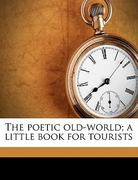 The Poetic Old-World; a Little Book for Tourists 0 9781177543323 117754332X
