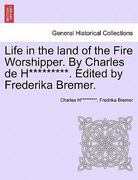 Life in the Land of the Fire Worshipper. by Charles de H*********. Edited by Frederika Bremer. 0 9781240872275 1240872275