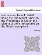 Remarks on Mount Serbal Being the True Mount Sinai; on the Wilderness of Sin; on the Manna of the Israelites and on the Sinaic Inscriptions 0 9781240889297 1240889291