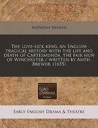 The love-sick king, an English tragical history with the life and death of Cartesmunda, the fair nun of Winchester / written by Anth. Brewer. (1655) 0 9781171257134 1171257139