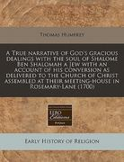 A True narrative of God's gracious dealings with the soul of Shalome Ben Shalomah a Jew with an account of his conversion as delivered to the Church of Christ assembled at their meeting-house in Rosemary-Lane (1700) 0 9781171263951 1171263953