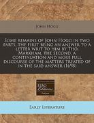 Some remains of John Hogg in two parts, the first being an answer to a letter writ to him by Tho. Markham, the second, a continuation and more full discourse of the matters treated of in the said Answer (1698) 0 9781171263777 1171263775