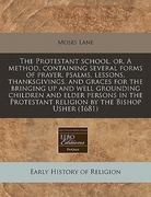 The Protestant school, or, A method, containing several forms of prayer, psalms, lessons, thanksgivings, and graces for the bringing up and well grounding children and elder persons in the Protestant religion by the Bishop Usher (1681) 0 9781171281085 1171281080