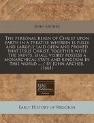 The Personal Reign of Christ upon Earth in a Treatise Wherein Is Fully and Largely Laid Open and Proved That Jesus Christ, Together with the Saints, S 0 9781240419968 1240419961