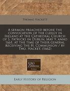 A Sermon Preached Before the Convocation of the Clergy in Ireland at the Cathedral Church of S Patricks in Dublin, May 9, Anno 1661, at the Time of T 0 9781240421381 1240421389