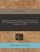 Ayres and dialogues (to be sung to the theorbo-lute or bass-viol) John Gamble. (1657) 0 9781240821402 1240821409