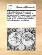 A New Historical and Commercial System of Geography: Containing a Comprehensive History and Description of the Present State of All the Kingdoms of the World, A Genealogical Table of All the Sovereigns of the World 0 9781171205043 117120504X