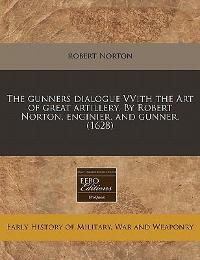 The Gunners Dialogue Vvith the Art of Great Artillery by Robert Norton, Enginier and Gunner 0 9781171358039 1171358032