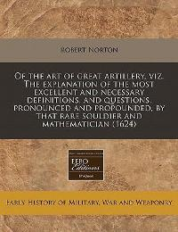 Of the Art of Great Artillery, Viz the Explanation of the Most Excellent and Necessary Definitions, and Questions, Pronounced and Propounded, by That 0 9781171358145 1171358148