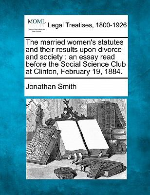 The married women's statutes and their results upon divorce and society : an essay read before the Social Science Club at Clinton, February 19 1884 0 9781240010431 1240010435