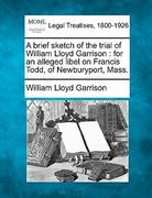 A brief sketch of the trial of William Lloyd Garrison : for an alleged libel on Francis Todd, of Newburyport, Mass 0 9781240080809 1240080808