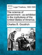 The science of government : as exhibited in the institutions of the United States of America 0 9781240086740 1240086741