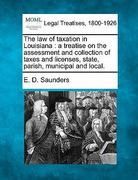 The law of taxation in Louisiana : a treatise on the assessment and collection of taxes and licenses, state, parish, municipal and Local 0 9781240096589 1240096585