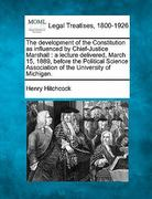 The development of the Constitution as influenced by Chief-Justice Marshall : a lecture delivered, March 15, 1889, before the Political Science Association of the University of Michigan 0 9781240106752 1240106750