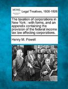 The taxation of corporations in New York : with forms, and an appendix containing the provision of the federal income tax law affecting Corporations 0 9781240114429 1240114427