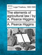 The elements of agricultural law / by A. Pearce Higgins 0 9781240126132 1240126131