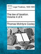 The law of taxation. Volume 4 Of 4 0 9781240128341 1240128347