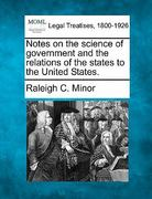 Notes on the science of government and the relations of the states to the United States 0 9781240136063 1240136064