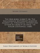 The Free-Born Subject, or, the Englishmans Birthright Asserted Against All Tyrannical Vsvrpations Either in Church or State / by Roger L'Estrange (16 0 9781240862146 1240862148
