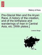 Pre-Glacial Man and the Aryan Race. A history of the creation, and of the birthplace and wanderings of man in Central Asia, etc. [with Plates. ] 0 9781240909117 124090911X