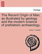 The Recent Origin of Man, as illustrated by geology and the modern science of prehistoric Archaeology 0 9781240912414 1240912412
