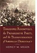 Theodore Roosevelt, the Progressive Party, and the Transformation of American Democracy 0 9780700618170 0700618171
