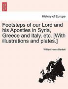Footsteps of Our Lord and His Apostles in Syria, Greece and Italy, etc [with Illustrations and Plates ] 0 9781241236335 124123633X