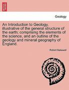 An Introduction to Geology, Illustrative of the General Structure of the Earth; Comprising the Elements of the Science, and an Outline of the Geology and Mineral Geography of England. 0 9781241197469 1241197466