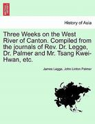 Three Weeks on the West River of Canton Compiled from the Journals of Rev Dr Legge, Dr Palmer and Mr Tsang Kwei-Hwan, Etc 0 9781241176501 1241176507