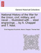 National History of the War for the Union, Civil, Military, and Naval Illustrated with Steel Engravings by a Chappel and T Nast 0 9781241468903 1241468907