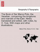 The Book of Ser Marco Polo, the Venetian, Concerning the Kingdoms and Marvels of the East Newly Translated and Edited, with Notes, by H Yule with M 0 9781241487966 1241487960