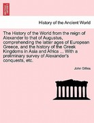 The History of the World from the Reign of Alexander to That of Augustus, Comprehending the Latter Ages of European Greece, and the History of the Gre 0 9781241497064 1241497060
