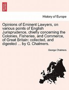 Opinions of Eminent Lawyers, on Various Points of English Jurisprudence, Chiefly Concerning the Colonies, Fisheries, and Commerce, of Great Britain 0 9781241497712 1241497710