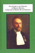 Five Studies in the Thought of Herman Bavinck, a Creator of Modern Dutch Theology 0 9780773425743 0773425748