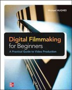Digital Filmmaking for Beginners A Practical Guide to Video Production 1st Edition 9780071791366 0071791361