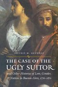 The Case of the Ugly Suitor and Other Histories of Love, Gender, and Nation in Buenos Aires, 1776-1870 1st Edition 9780803293267 0803293267