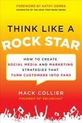 Think Like a Rock Star: How to Create Social Media and Marketing Strategies that Turn Customers into Fans, with a foreword by Kathy Sierra 1st Edition 9780071806091 0071806091