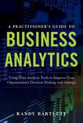 A PRACTITIONER'S GUIDE TO BUSINESS ANALYTICS: Using Data Analysis Tools to Improve Your Organizations Decision Making and Strategy 1st Edition 9780071807609 0071807608