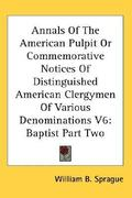 Annals of the American Pulpit or Commemorative Notices of Distinguished American Clergymen of Various Denominations V6 0 9780548134030 0548134030