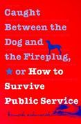 Caught Between the Dog and the Fireplug, or How to Survive Public Service 1st Edition 9780878408474 0878408479