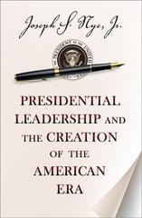 Presidential Leadership and the Creation of the American Era 1st Edition 9780691158365 0691158363